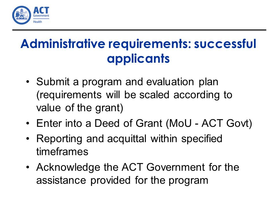 Administrative requirements: successful applicants Submit a program and evaluation plan (requirements will be scaled according to value of the grant) Enter into a Deed of Grant (MoU - ACT Govt) Reporting and acquittal within specified timeframes Acknowledge the ACT Government for the assistance provided for the program