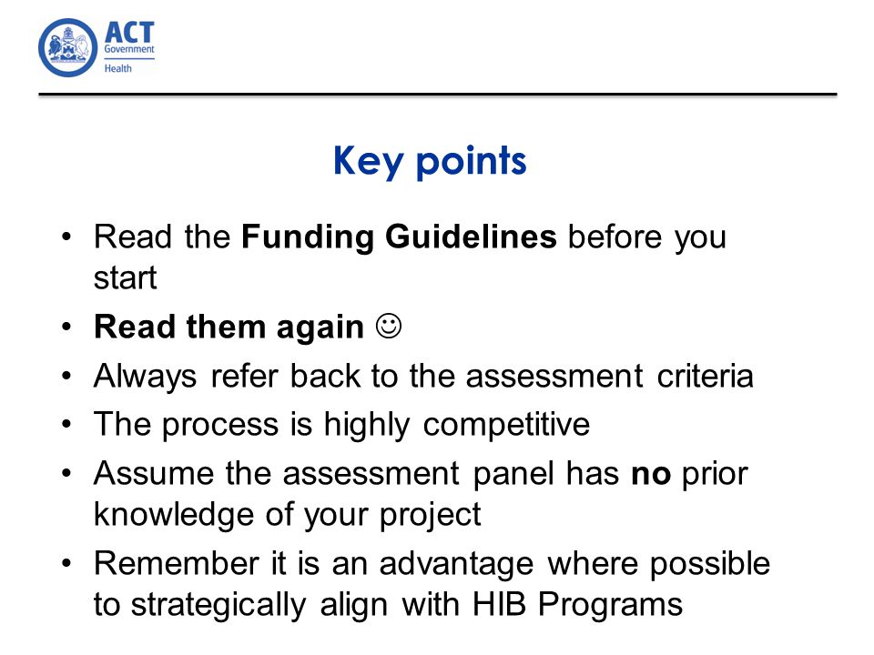 Key points Read the Funding Guidelines before you start Read them again Always refer back to the assessment criteria The process is highly competitive Assume the assessment panel has no prior knowledge of your project Remember it is an advantage where possible to strategically align with HIB Programs