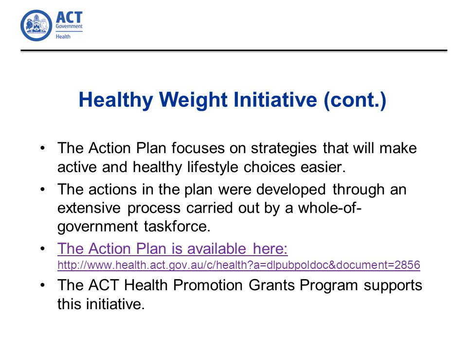 Healthy Weight Initiative (cont.) The Action Plan focuses on strategies that will make active and healthy lifestyle choices easier.