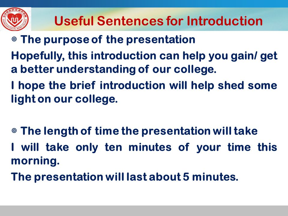 Useful Sentences for Introduction ◎ The purpose of the presentation Hopefully, this introduction can help you gain/ get a better understanding of our college.