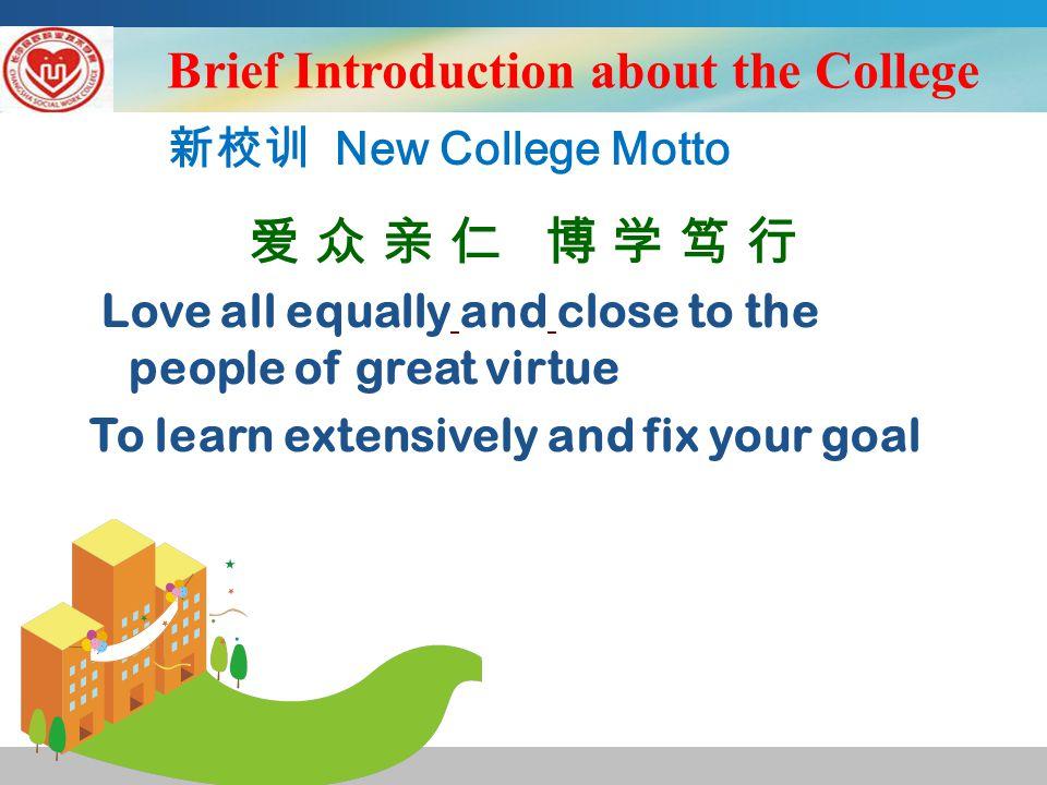 新校训 New College Motto 爱 众 亲 仁 博 学 笃 行 Love all equally and close to the people of great virtue To learn extensively and fix your goal Brief Introduction about the College