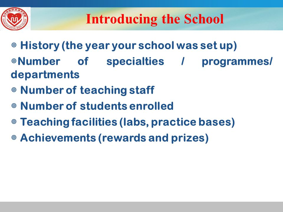 Introducing the School ◎ History (the year your school was set up) ◎ Number of specialties / programmes/ departments ◎ Number of teaching staff ◎ Number of students enrolled ◎ Teaching facilities (labs, practice bases) ◎ Achievements (rewards and prizes)