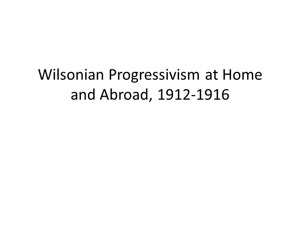 Wilsonian Progressivism at Home and Abroad, 1912-1916