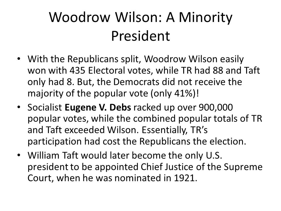 Woodrow Wilson: A Minority President With the Republicans split, Woodrow Wilson easily won with 435 Electoral votes, while TR had 88 and Taft only had 8.