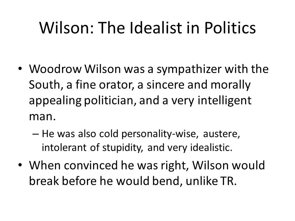 Wilson: The Idealist in Politics Woodrow Wilson was a sympathizer with the South, a fine orator, a sincere and morally appealing politician, and a very intelligent man.