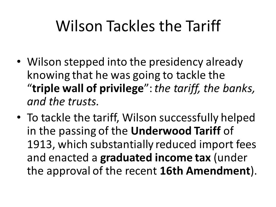 Wilson Tackles the Tariff Wilson stepped into the presidency already knowing that he was going to tackle the triple wall of privilege : the tariff, the banks, and the trusts.