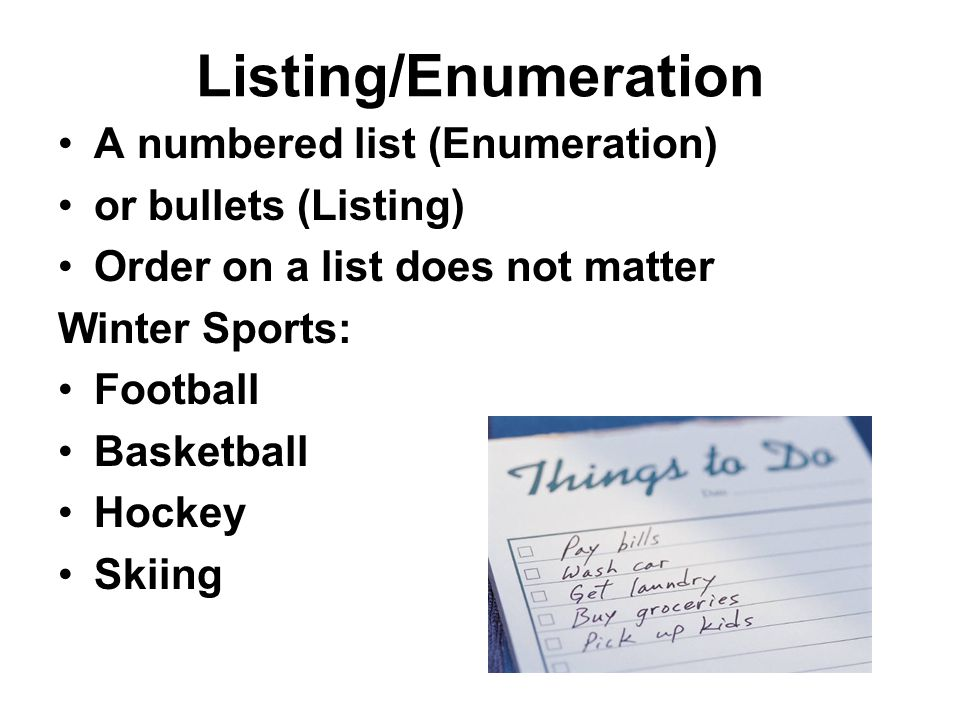 Listing/Enumeration A numbered list (Enumeration) or bullets (Listing) Order on a list does not matter Winter Sports: Football Basketball Hockey Skiing