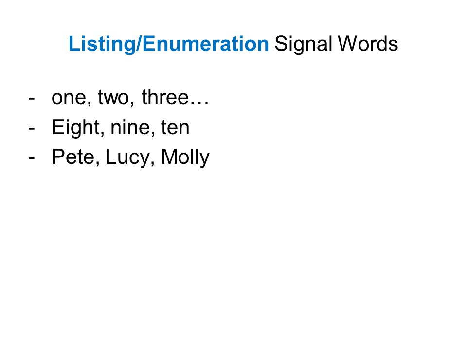 Listing/Enumeration Signal Words - one, two, three… -Eight, nine, ten -Pete, Lucy, Molly