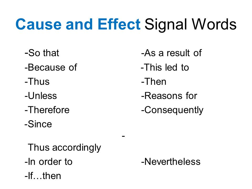 Cause and Effect Signal Words - So that -As a result of -Because of -This led to -Thus -Then -Unless -Reasons for -Therefore -Consequently -Since - Thus accordingly -In order to -Nevertheless -If…then