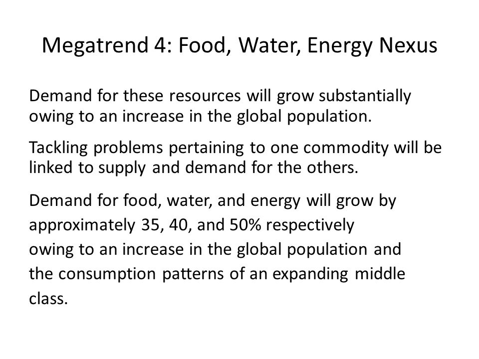 Megatrend 4: Food, Water, Energy Nexus Demand for these resources will grow substantially owing to an increase in the global population.