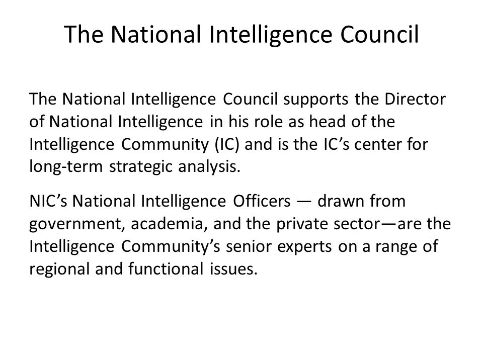 The National Intelligence Council The National Intelligence Council supports the Director of National Intelligence in his role as head of the Intelligence Community (IC) and is the IC's center for long-term strategic analysis.