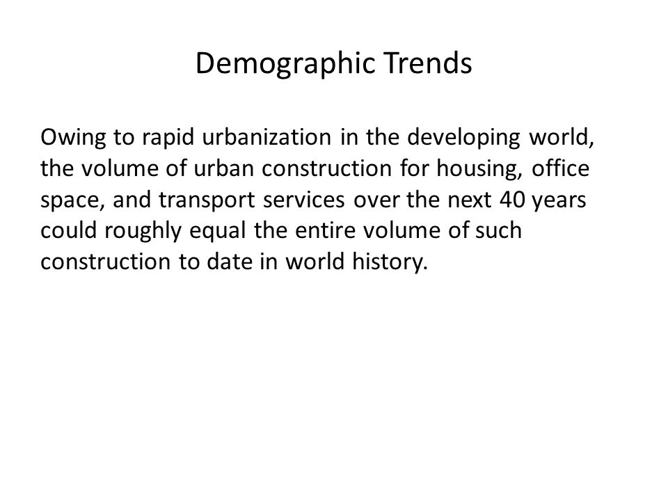 Demographic Trends Owing to rapid urbanization in the developing world, the volume of urban construction for housing, office space, and transport services over the next 40 years could roughly equal the entire volume of such construction to date in world history.