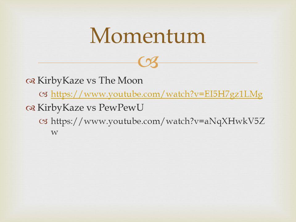   KirbyKaze vs The Moon  https://www.youtube.com/watch v=EI5H7gz1LMg https://www.youtube.com/watch v=EI5H7gz1LMg  KirbyKaze vs PewPewU  https://www.youtube.com/watch v=aNqXHwkV5Z w Momentum