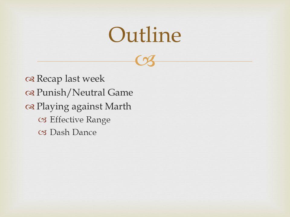   Recap last week  Punish/Neutral Game  Playing against Marth  Effective Range  Dash Dance Outline
