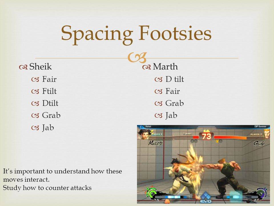  Spacing Footsies  Sheik  Fair  Ftilt  Dtilt  Grab  Jab  Marth  D tilt  Fair  Grab  Jab It's important to understand how these moves interact.