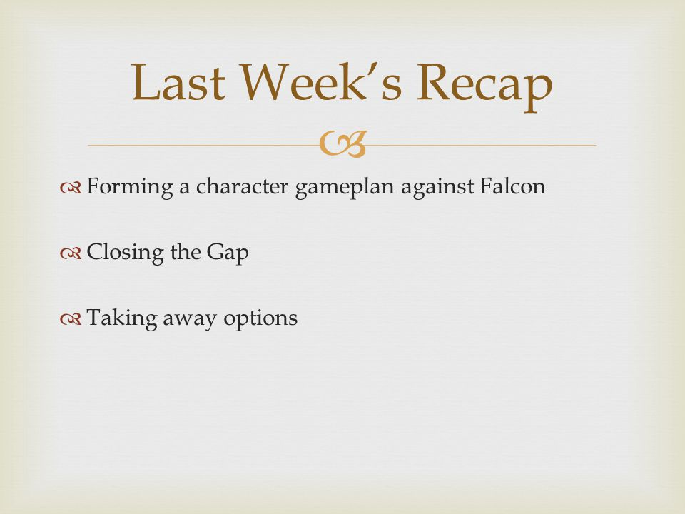   Forming a character gameplan against Falcon  Closing the Gap  Taking away options Last Week's Recap