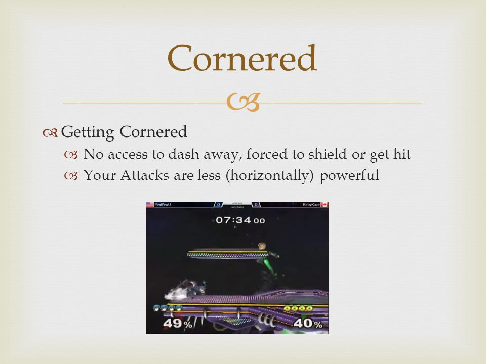   Getting Cornered  No access to dash away, forced to shield or get hit  Your Attacks are less (horizontally) powerful Cornered