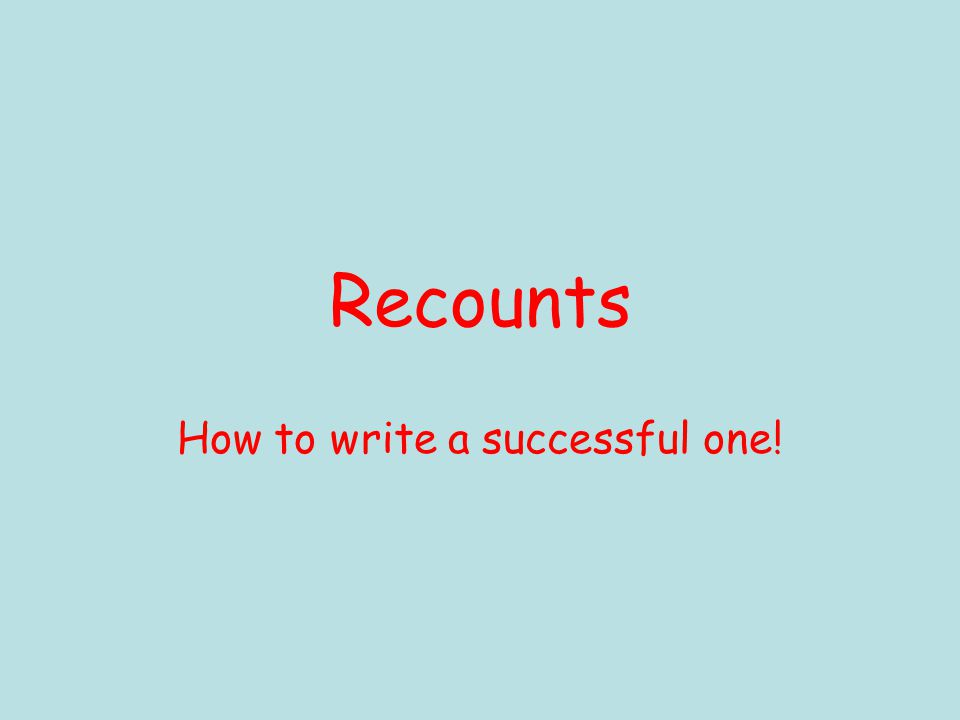 Recounts How to write a successful one!