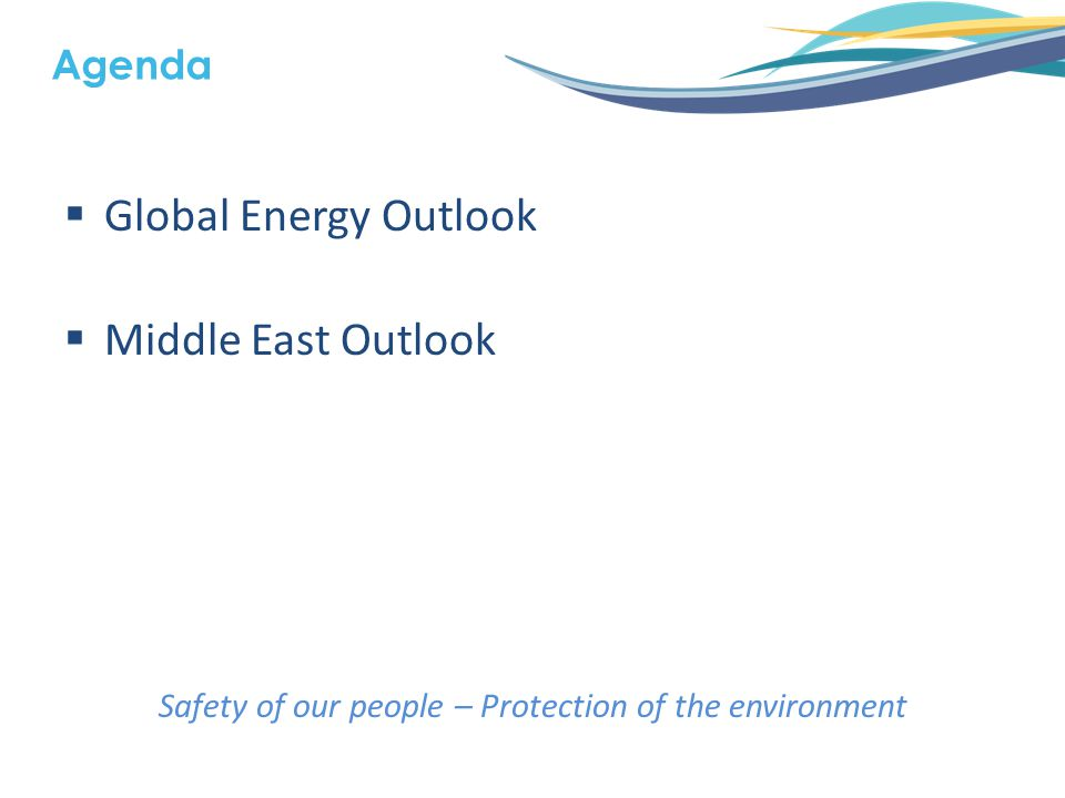  Global Energy Outlook  Middle East Outlook Safety of our people – Protection of the environment Agenda