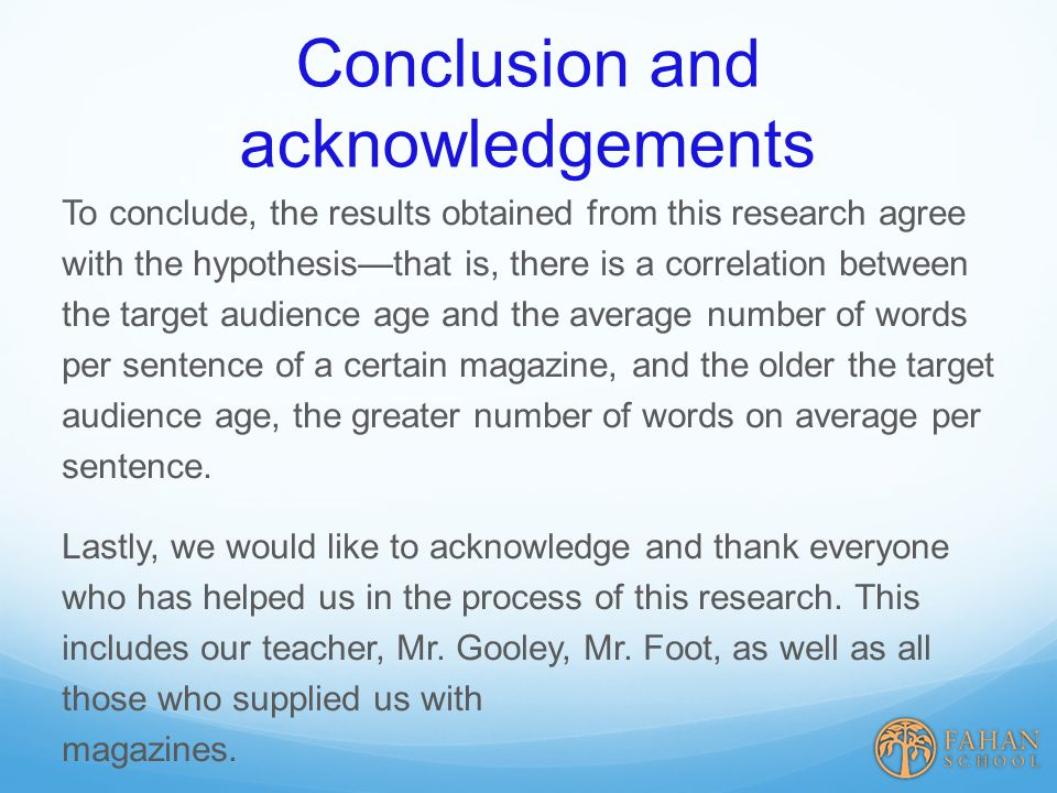 Conclusion and acknowledgements To conclude, the results obtained from this research agree with the hypothesis—that is, there is a correlation between the target audience age and the average number of words per sentence of a certain magazine, and the older the target audience age, the greater number of words on average per sentence.