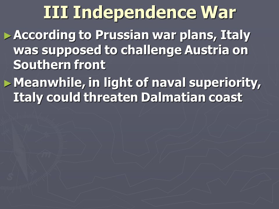 III Independence War ► According to Prussian war plans, Italy was supposed to challenge Austria on Southern front ► Meanwhile, in light of naval superiority, Italy could threaten Dalmatian coast