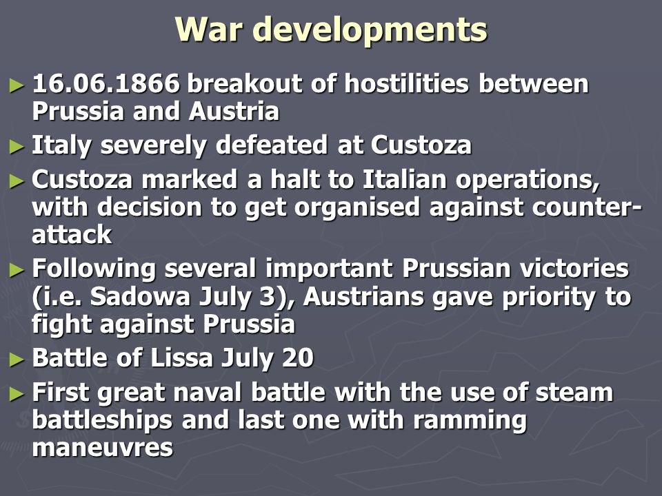 War developments ► 16.06.1866 breakout of hostilities between Prussia and Austria ► Italy severely defeated at Custoza ► Custoza marked a halt to Italian operations, with decision to get organised against counter- attack ► Following several important Prussian victories (i.e.