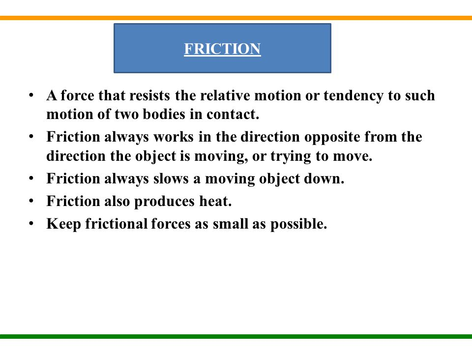 FRICTION A force that resists the relative motion or tendency to such motion of two bodies in contact.