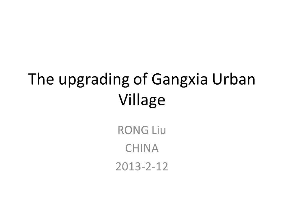 The upgrading of Gangxia Urban Village RONG Liu CHINA 2013-2-12
