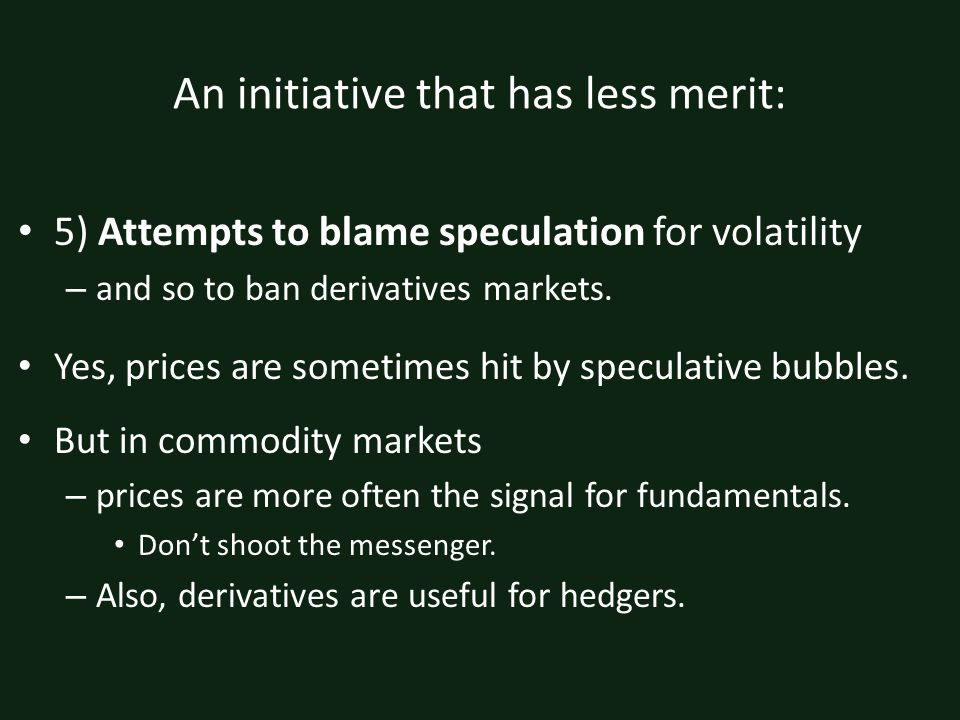 An initiative that has less merit: 5) Attempts to blame speculation for volatility – and so to ban derivatives markets.