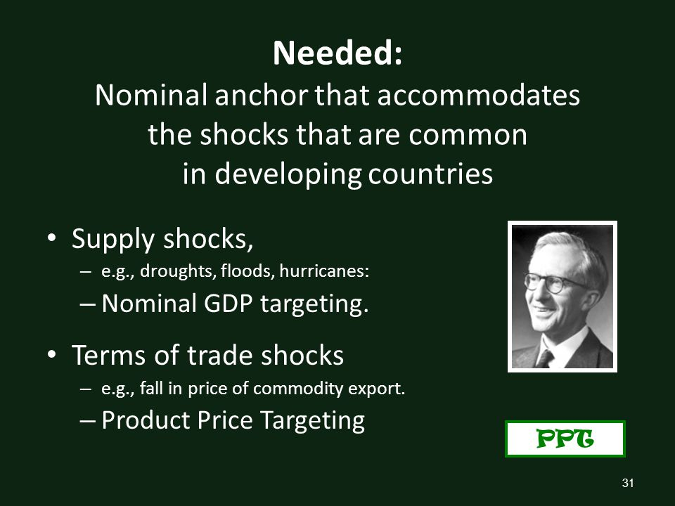 31 Needed: Nominal anchor that accommodates the shocks that are common in developing countries Supply shocks, – e.g., droughts, floods, hurricanes: – Nominal GDP targeting.