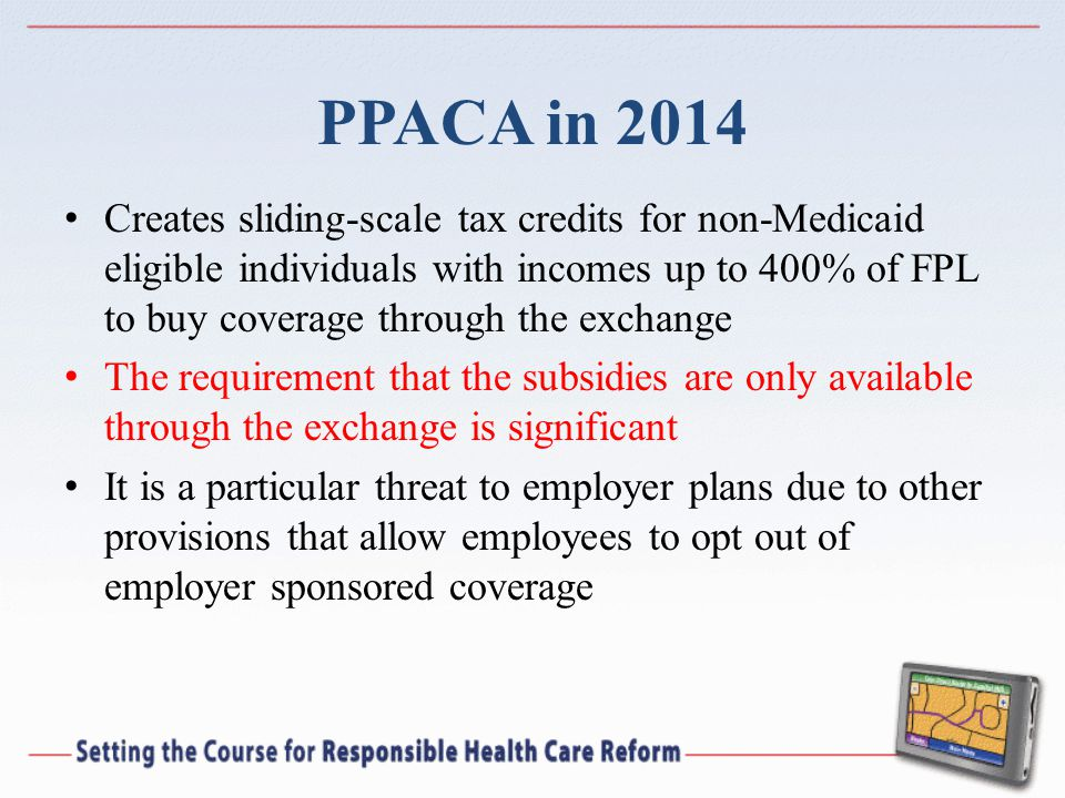 PPACA in 2014 Creates sliding-scale tax credits for non-Medicaid eligible individuals with incomes up to 400% of FPL to buy coverage through the exchange The requirement that the subsidies are only available through the exchange is significant It is a particular threat to employer plans due to other provisions that allow employees to opt out of employer sponsored coverage