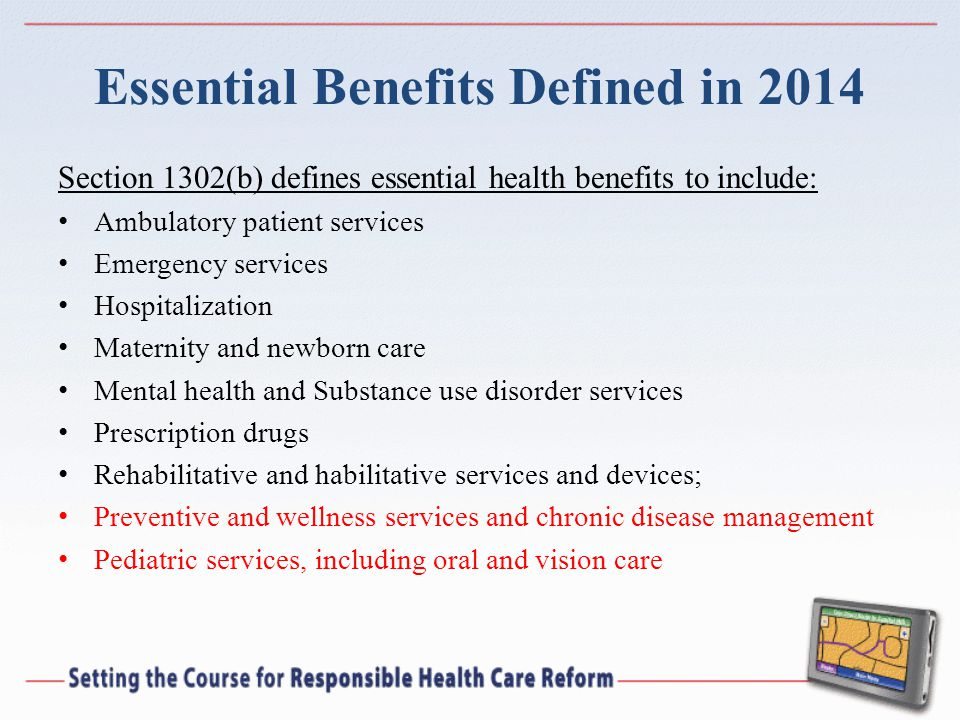 Essential Benefits Defined in 2014 Section 1302(b) defines essential health benefits to include: Ambulatory patient services Emergency services Hospit