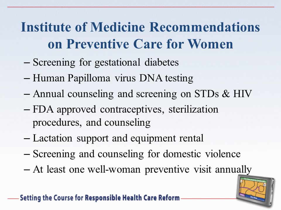 Institute of Medicine Recommendations on Preventive Care for Women – Screening for gestational diabetes – Human Papilloma virus DNA testing – Annual counseling and screening on STDs & HIV – FDA approved contraceptives, sterilization procedures, and counseling – Lactation support and equipment rental – Screening and counseling for domestic violence – At least one well-woman preventive visit annually