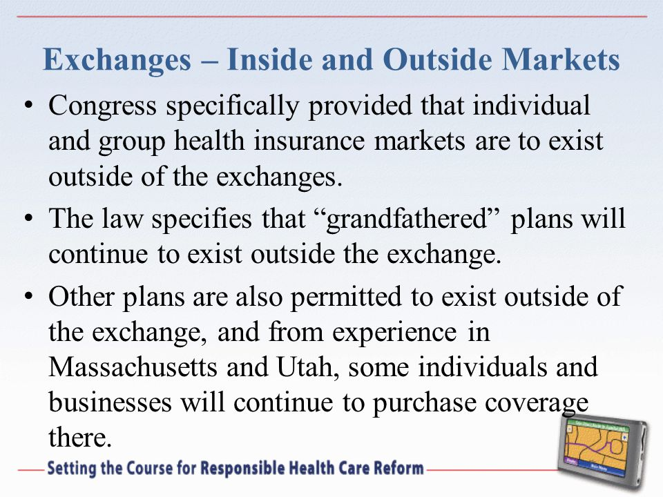 Exchanges – Inside and Outside Markets Congress specifically provided that individual and group health insurance markets are to exist outside of the exchanges.