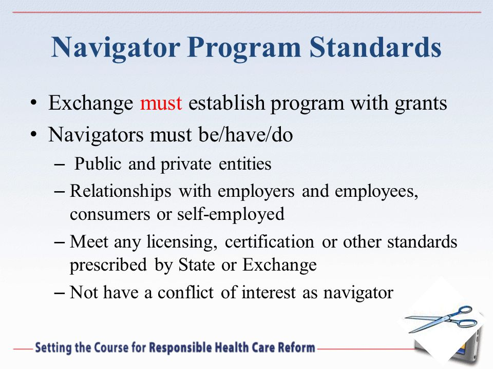 Navigator Program Standards Exchange must establish program with grants Navigators must be/have/do – Public and private entities – Relationships with employers and employees, consumers or self-employed – Meet any licensing, certification or other standards prescribed by State or Exchange – Not have a conflict of interest as navigator