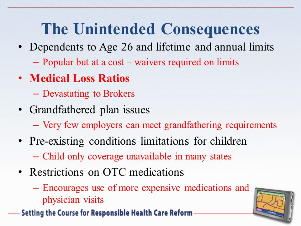 The Unintended Consequences Dependents to Age 26 and lifetime and annual limits – Popular but at a cost – waivers required on limits Medical Loss Ratios – Devastating to Brokers Grandfathered plan issues – Very few employers can meet grandfathering requirements Pre-existing conditions limitations for children – Child only coverage unavailable in many states Restrictions on OTC medications – Encourages use of more expensive medications and physician visits