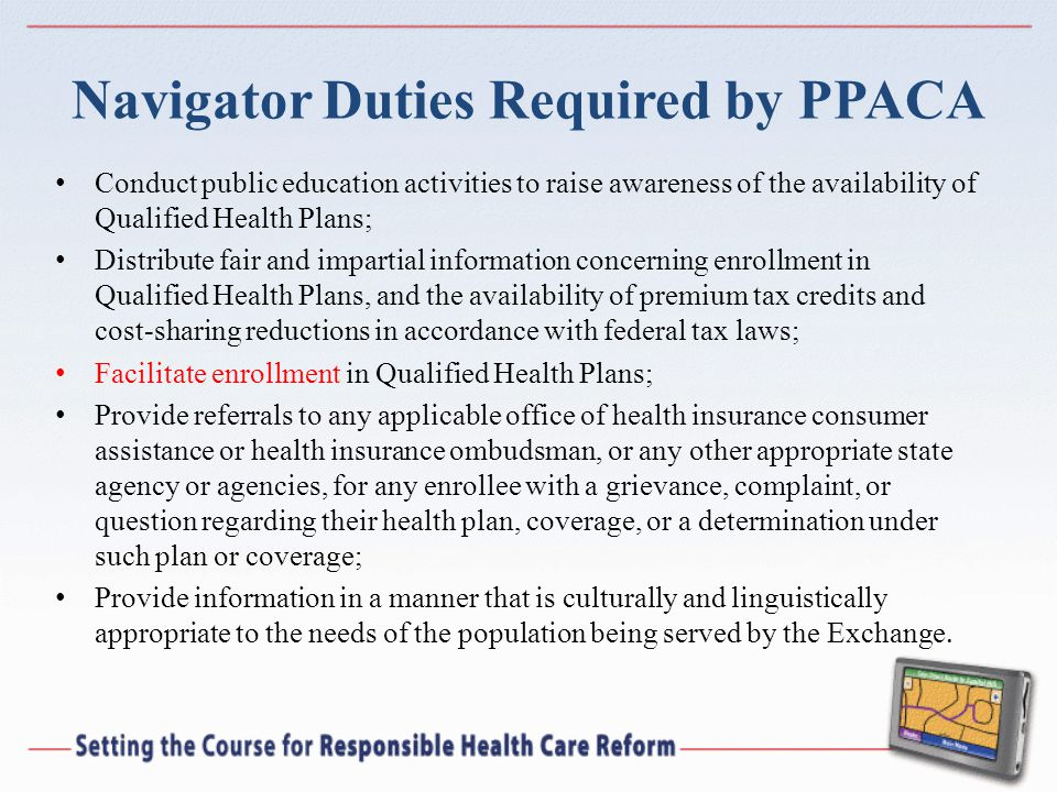 Navigator Duties Required by PPACA Conduct public education activities to raise awareness of the availability of Qualified Health Plans; Distribute fair and impartial information concerning enrollment in Qualified Health Plans, and the availability of premium tax credits and cost-sharing reductions in accordance with federal tax laws; Facilitate enrollment in Qualified Health Plans; Provide referrals to any applicable office of health insurance consumer assistance or health insurance ombudsman, or any other appropriate state agency or agencies, for any enrollee with a grievance, complaint, or question regarding their health plan, coverage, or a determination under such plan or coverage; Provide information in a manner that is culturally and linguistically appropriate to the needs of the population being served by the Exchange.