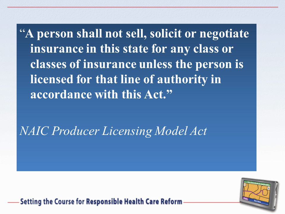 A person shall not sell, solicit or negotiate insurance in this state for any class or classes of insurance unless the person is licensed for that line of authority in accordance with this Act. NAIC Producer Licensing Model Act