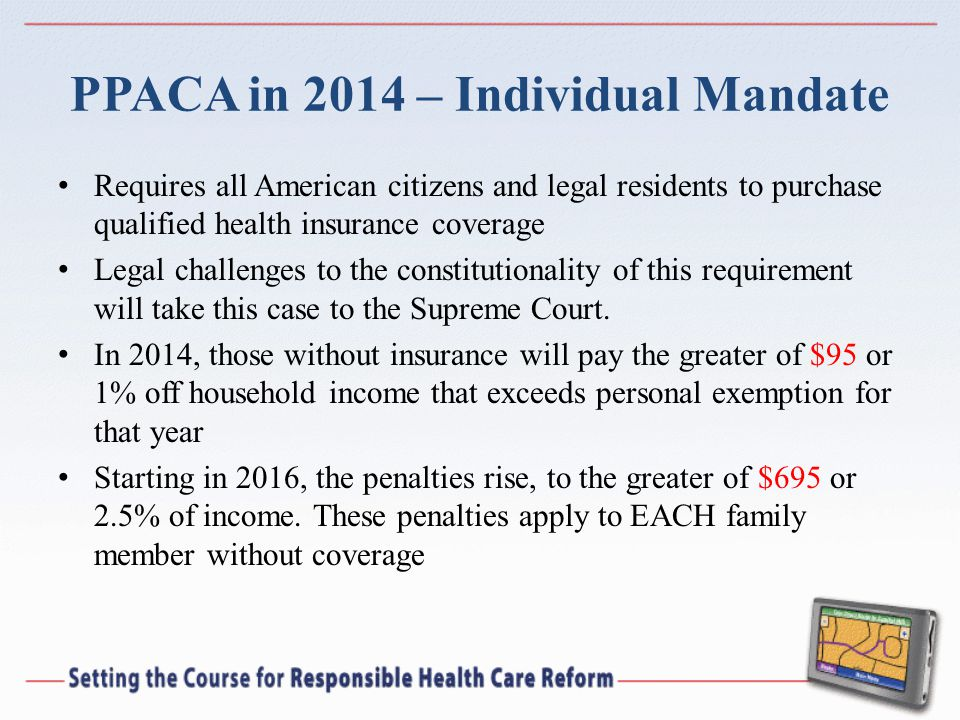 PPACA in 2014 – Individual Mandate Requires all American citizens and legal residents to purchase qualified health insurance coverage Legal challenges to the constitutionality of this requirement will take this case to the Supreme Court.
