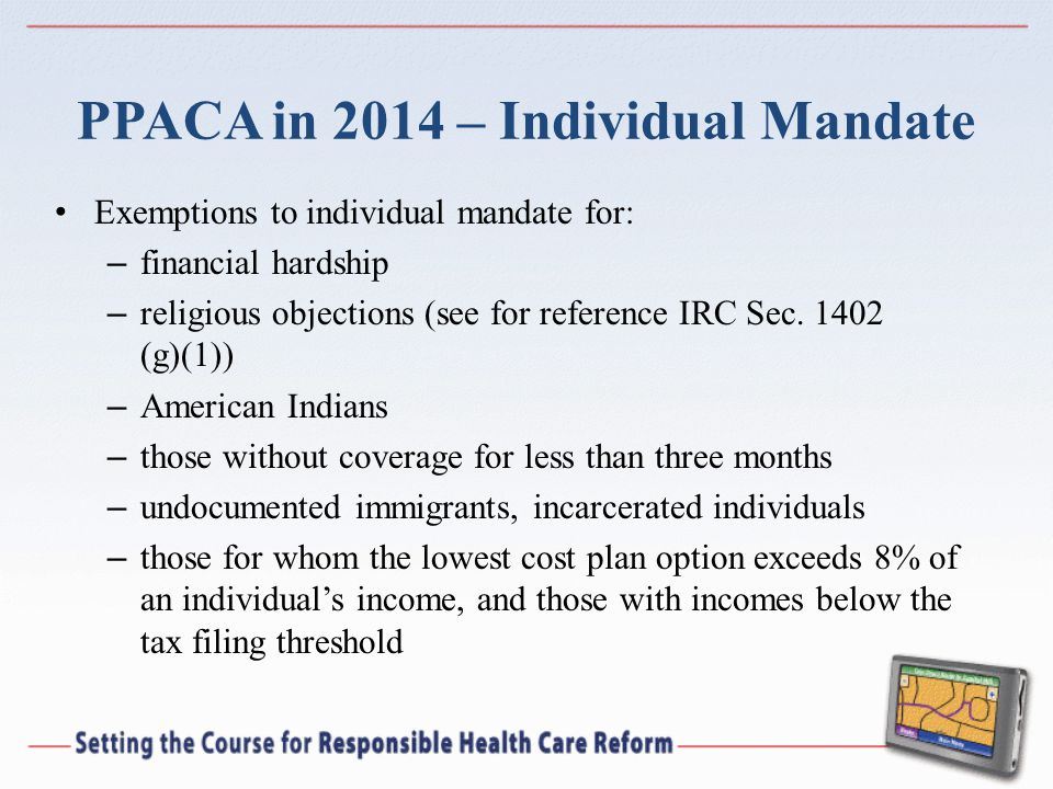 PPACA in 2014 – Individual Mandate Exemptions to individual mandate for: – financial hardship – religious objections (see for reference IRC Sec. 1402