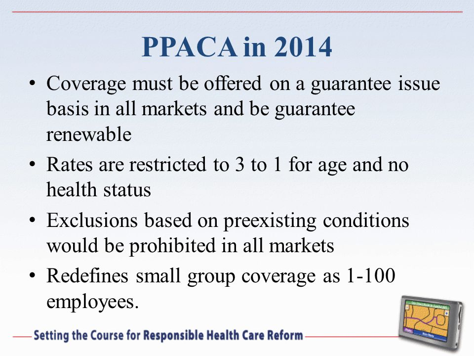 PPACA in 2014 Coverage must be offered on a guarantee issue basis in all markets and be guarantee renewable Rates are restricted to 3 to 1 for age and no health status Exclusions based on preexisting conditions would be prohibited in all markets Redefines small group coverage as 1-100 employees.