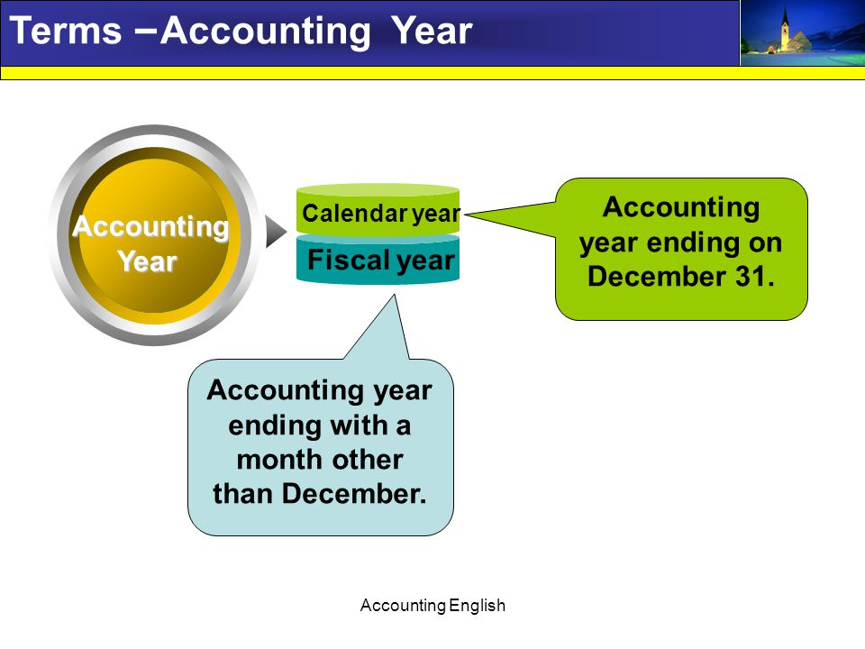 Accounting English Terms – Accounting Year Text AccountingYear Calendar year Fiscal year Text Accounting year ending with a month other than December.