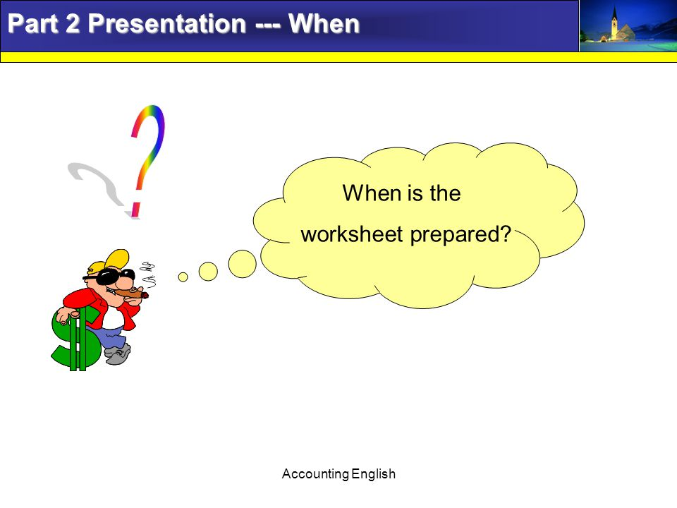 Accounting English Part 2 Presentation --- When When is the worksheet prepared?