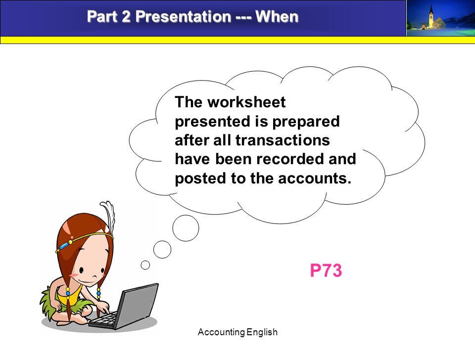 Accounting English Part 2 Presentation --- When The worksheet presented is prepared after all transactions have been recorded and posted to the accounts.