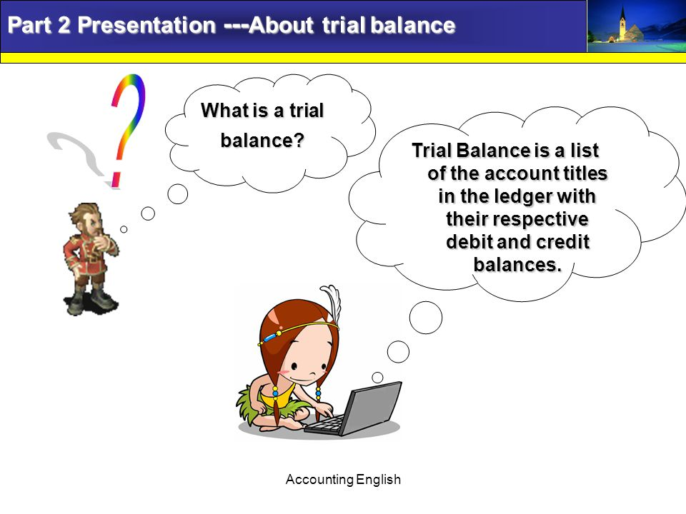 Accounting English Part 2 Presentation --- About trial balance What is a trial balance.