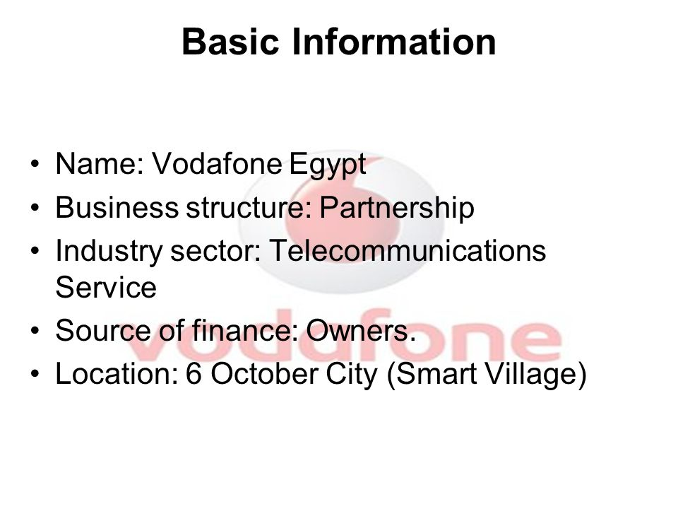 Basic Information Name: Vodafone Egypt Business structure: Partnership Industry sector: Telecommunications Service Source of finance: Owners.