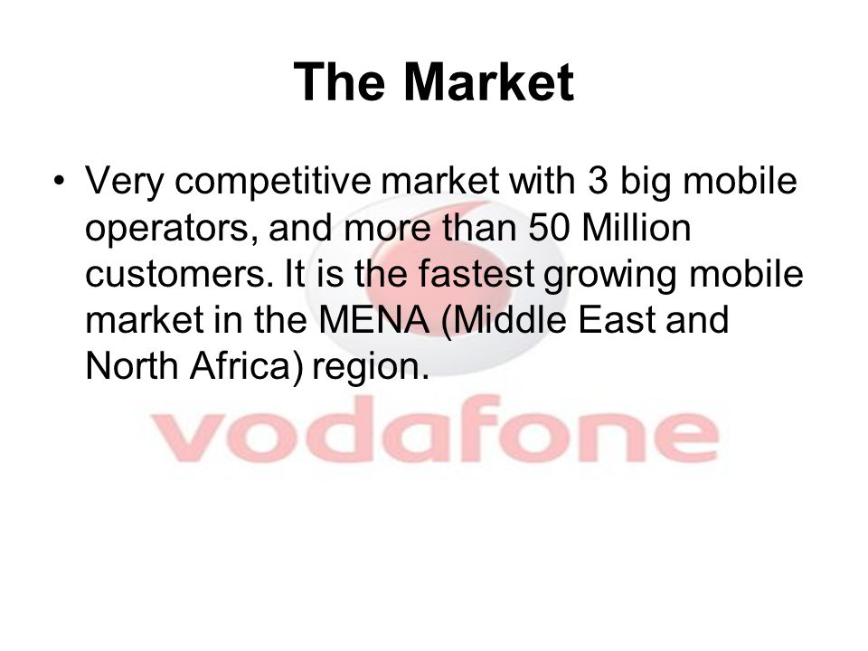 The Market Very competitive market with 3 big mobile operators, and more than 50 Million customers. It is the fastest growing mobile market in the MEN