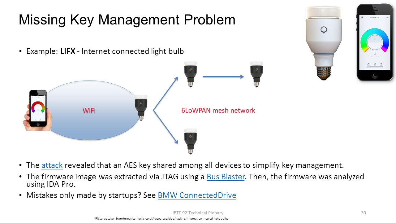 Example: LIFX - Internet connected light bulb The attack revealed that an AES key shared among all devices to simplify key management.attack The firmw