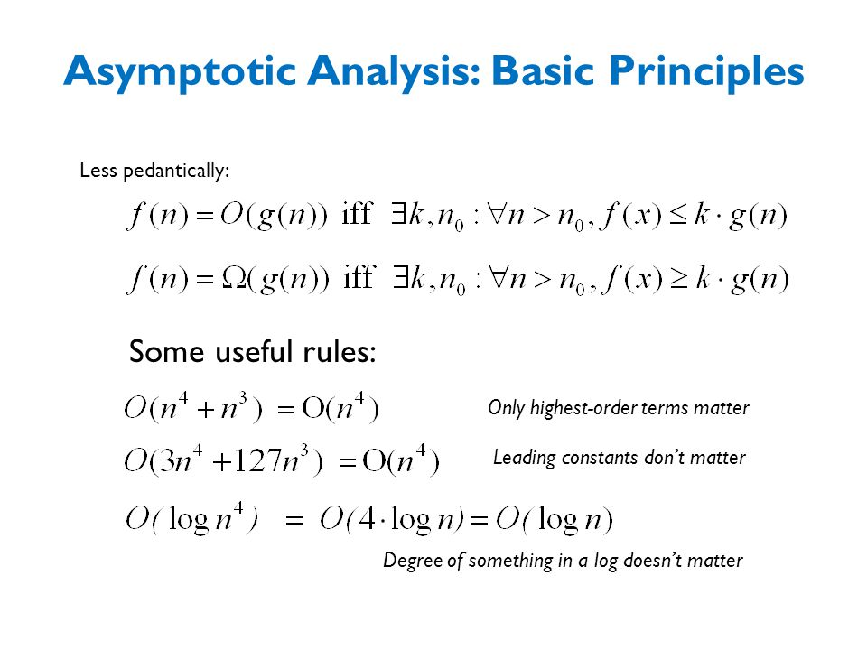 Asymptotic Analysis: Basic Principles Less pedantically: Some useful rules: Only highest-order terms matter Leading constants don't matter Degree of something in a log doesn't matter