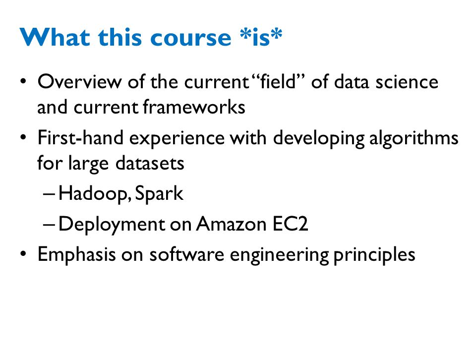 What this course *is* Overview of the current field of data science and current frameworks First-hand experience with developing algorithms for large datasets – Hadoop, Spark – Deployment on Amazon EC2 Emphasis on software engineering principles